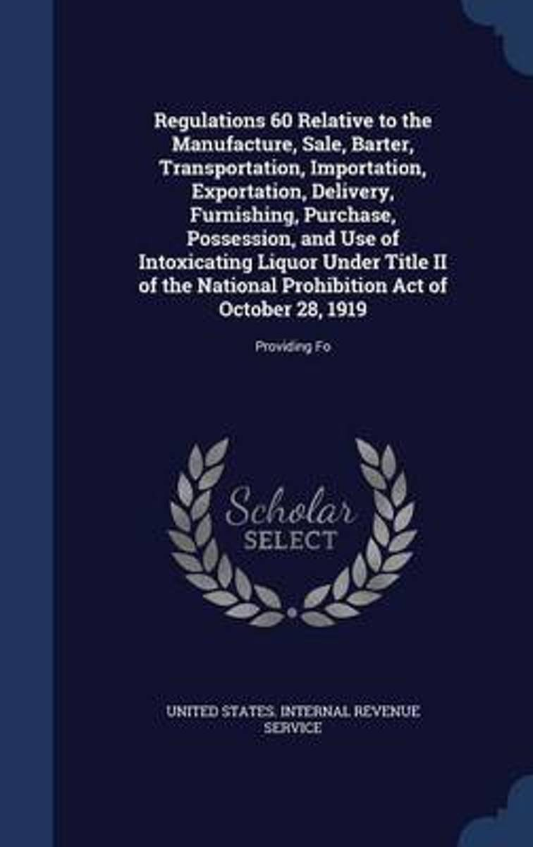 Regulations 60 Relative to the Manufacture, Sale, Barter, Transportation, Importation, Exportation, Delivery, Furnishing, Purchase, Possession, and Use of Intoxicating Liquor Under Title II o