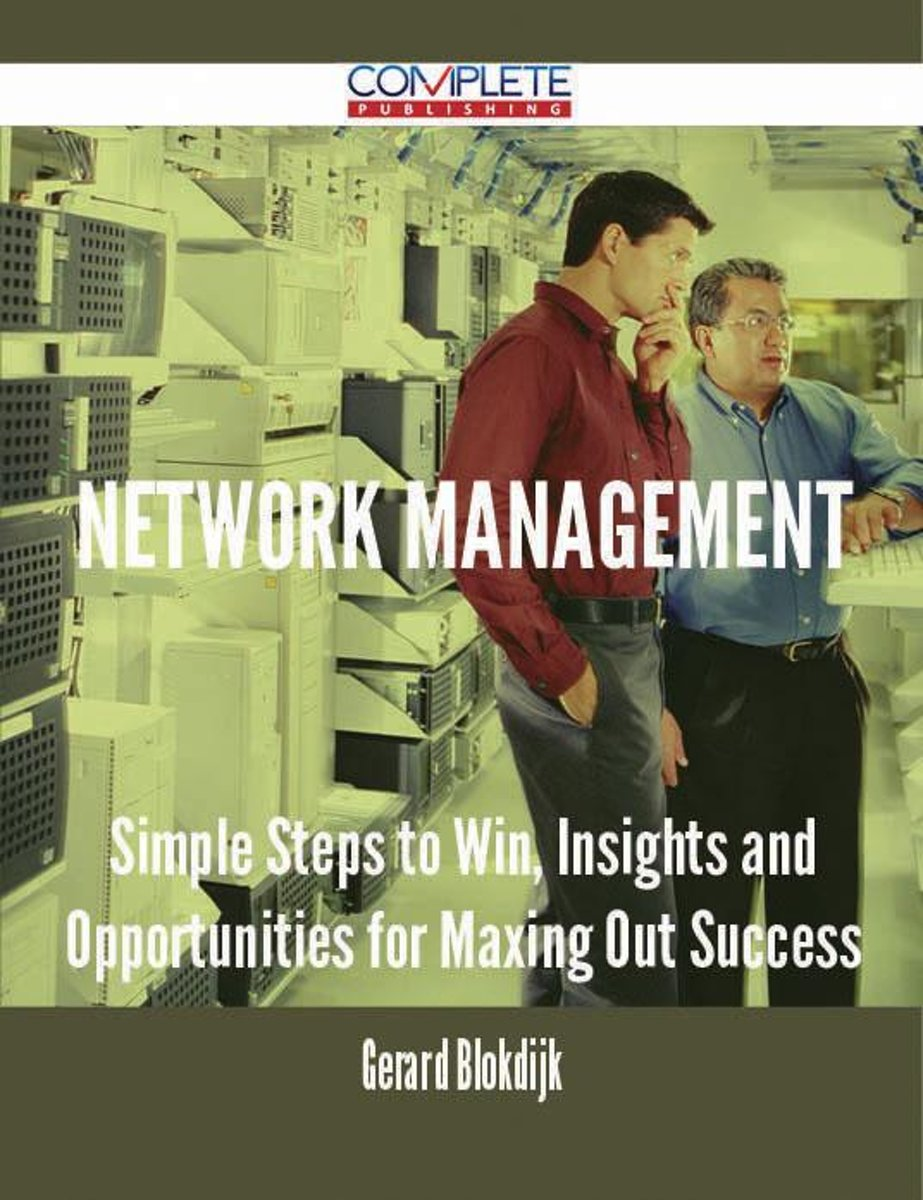 Network Management - Simple Steps to Win, Insights and Opportunities for Maxing Out Success