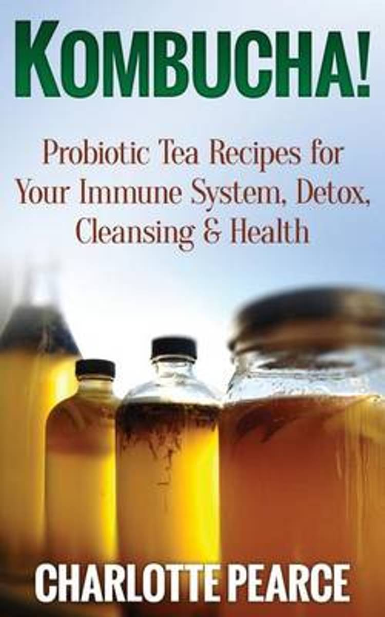 Kombucha! Probiotic Tea Recipes for Your Immune System, Detox, Cleaning & Health