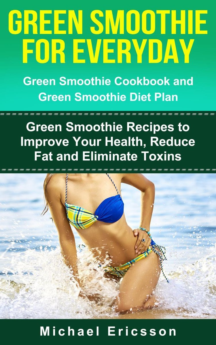 Green Smoothie for Everyday: Green Smoothie Cookbook and Green Smoothie Recipes: Green Smoothie Recipes to Improve Your Health, Reduce Fat and Eliminate Toxins