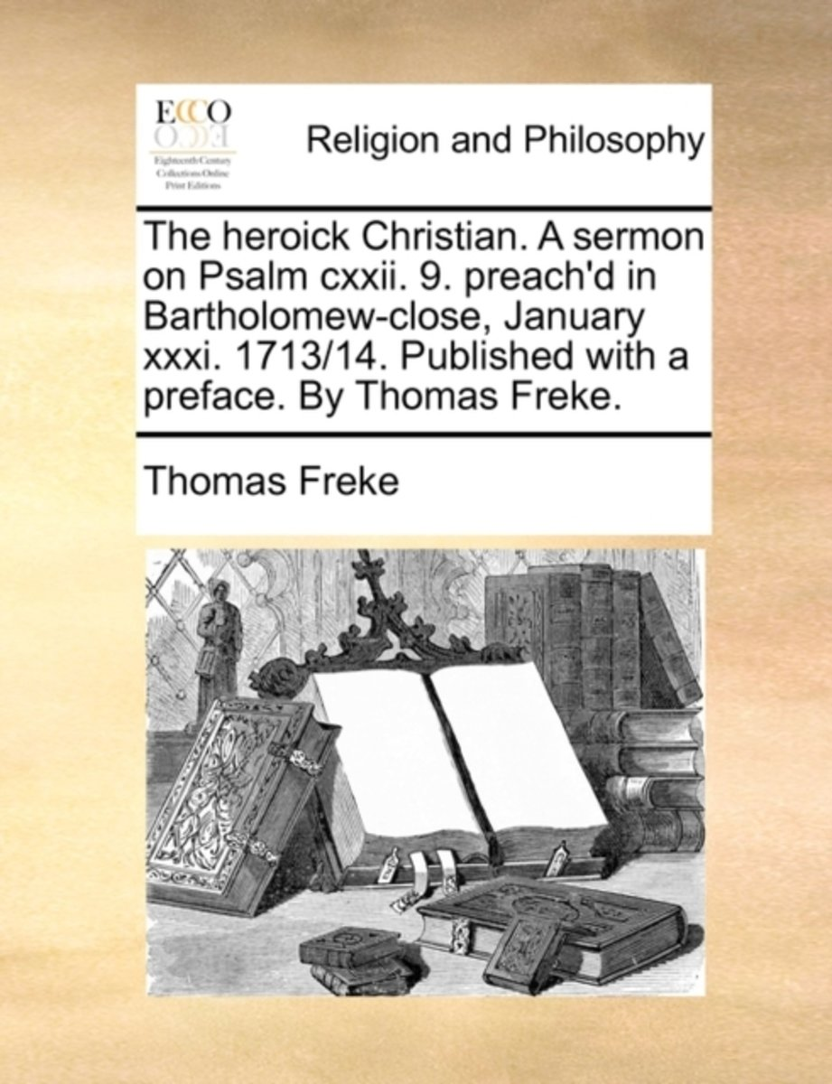 The Heroick Christian. a Sermon on Psalm CXXII. 9. Preach'd in Bartholomew-Close, January XXXI. 1713/14. Published with a Preface. by Thomas Freke