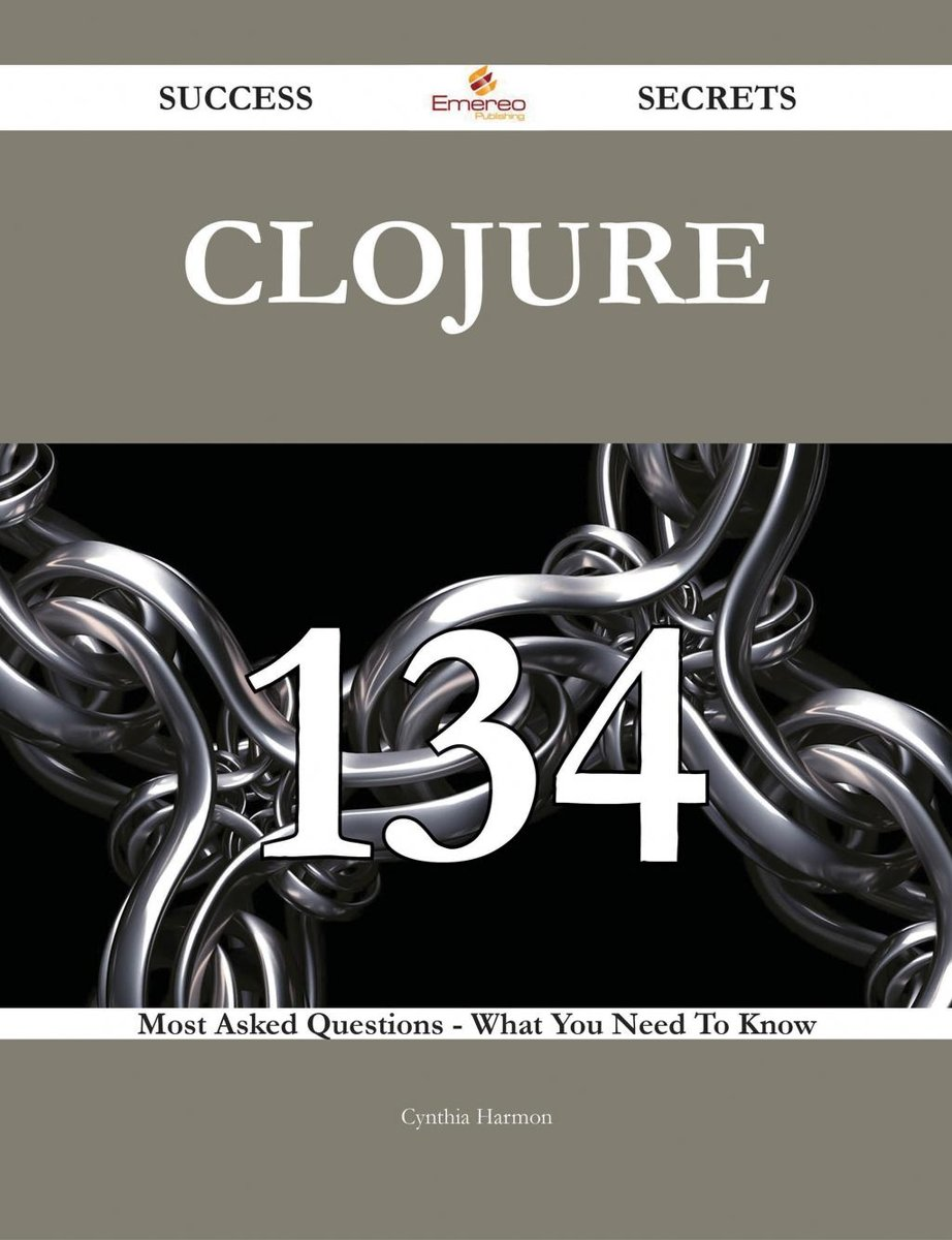 Clojure 134 Success Secrets - 134 Most Asked Questions On Clojure - What You Need To Know
