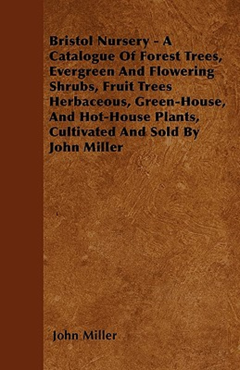 Bristol Nursery - A Catalogue Of Forest Trees, Evergreen And Flowering Shrubs, Fruit Trees Herbaceous, Green-House, And Hot-House Plants, Cultivated And Sold By John Miller