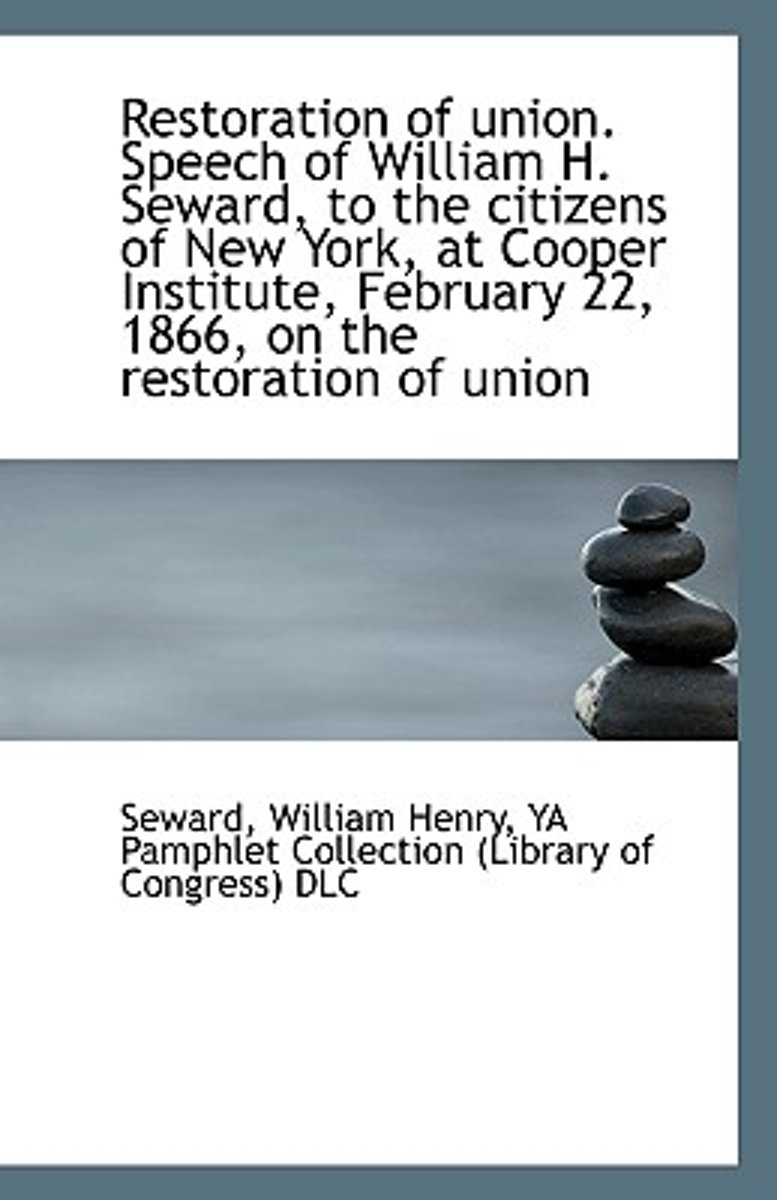 Restoration of Union. Speech of William H. Seward, to the Citizens of New York, at Cooper Institute,