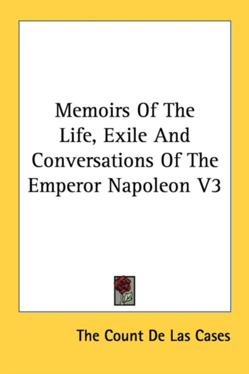 Memoirs of the Life, Exile and Conversations of the Emperor Napoleon V3