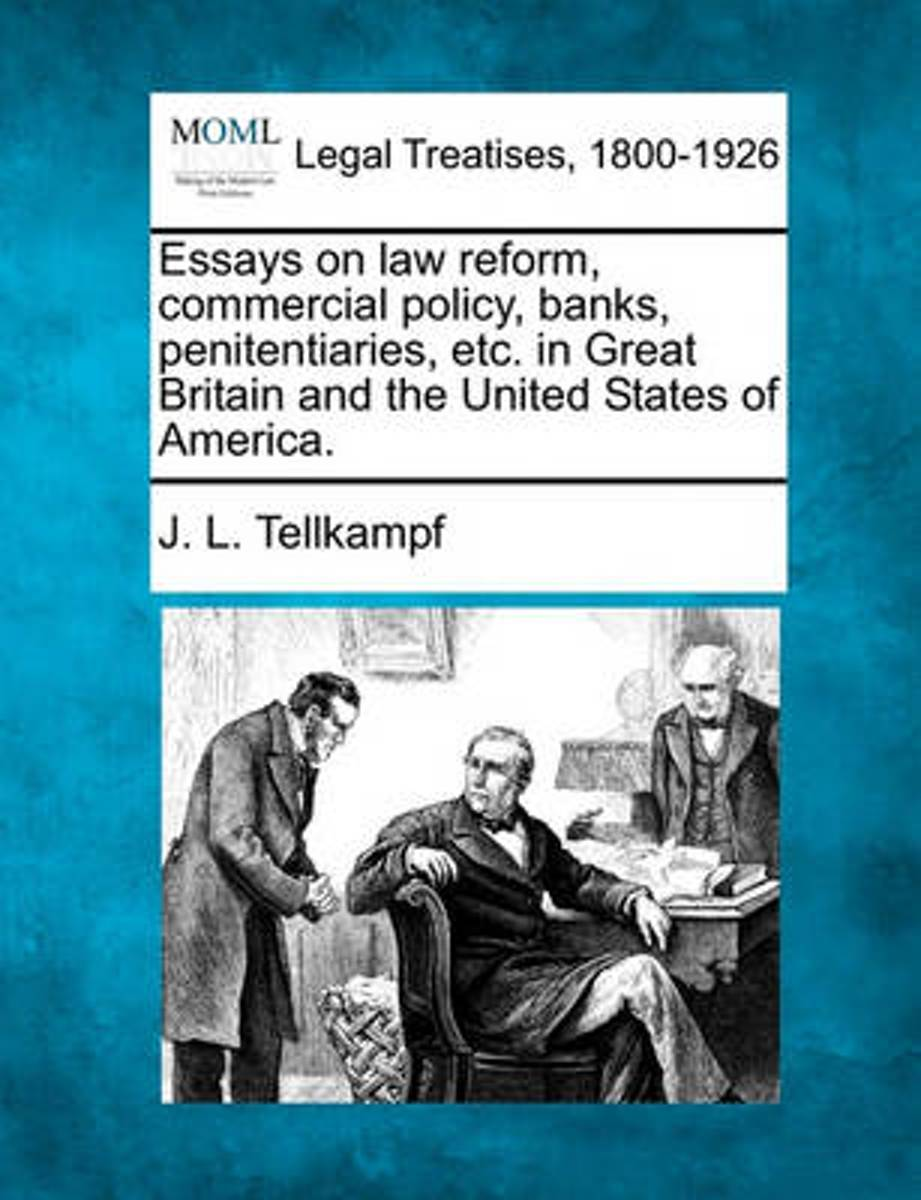 Essays on Law Reform, Commercial Policy, Banks, Penitentiaries, Etc. in Great Britain and the United States of America.