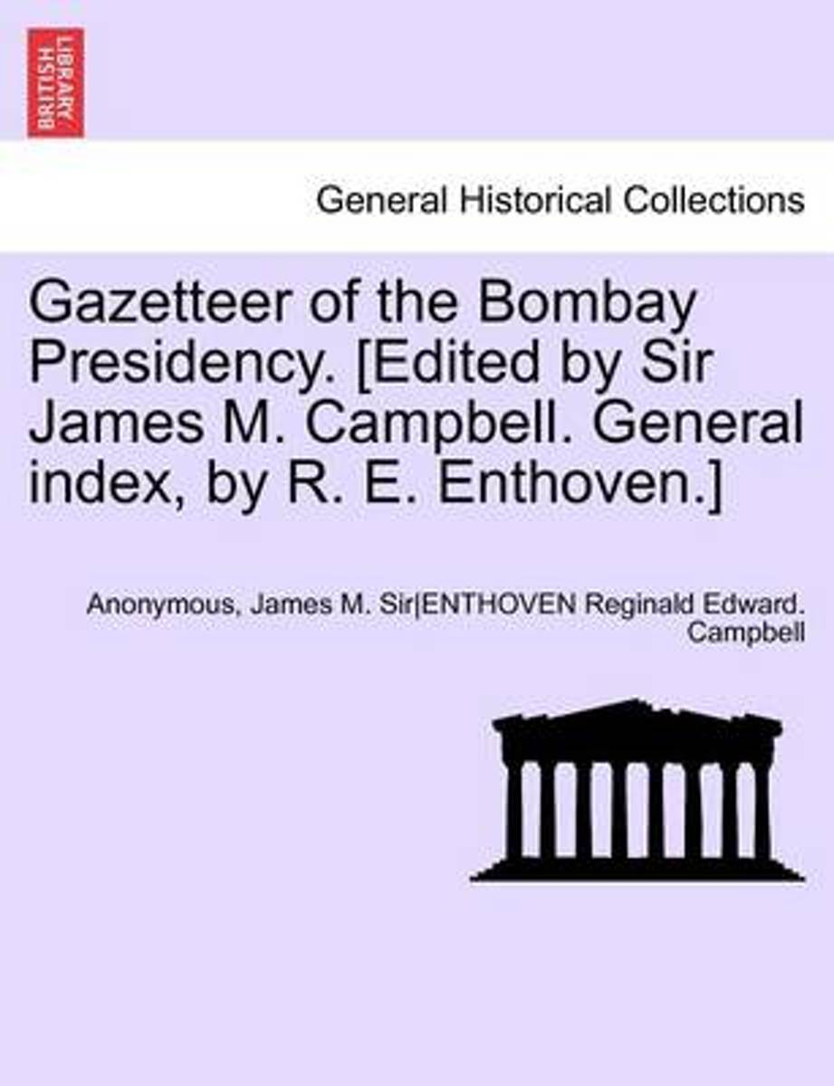 Gazetteer of the Bombay Presidency. [Edited by Sir James M. Campbell. General Index, by R. E. Enthoven.] Volume XIII, Part I