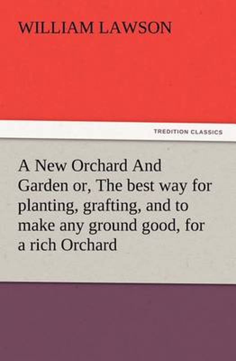 A New Orchard and Garden Or, the Best Way for Planting, Grafting, and to Make Any Ground Good, for a Rich Orchard