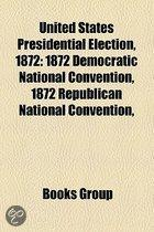United States Presidential Election, 1872: 1872 Democratic National Convention, 1872 Republican National Convention,