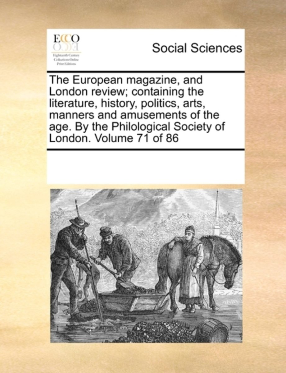 The European Magazine, and London Review; Containing the Literature, History, Politics, Arts, Manners and Amusements of the Age. by the Philological Society of London. Volume 71 of 86