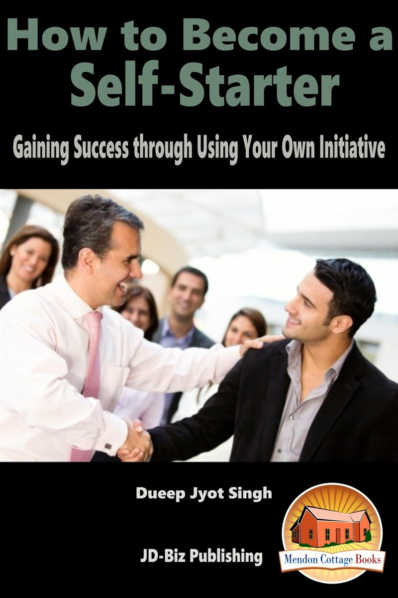How to Become a Self-Starter: Gaining Success through Using Your Own Initiative