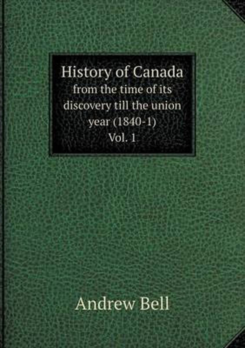 History of Canada from the Time of Its Discovery Till the Union Year (1840-1) Vol. 1