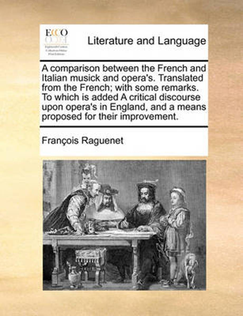 A Comparison Between the French and Italian Musick and Opera's. Translated from the French; With Some Remarks. to Which Is Added a Critical Discourse Upon Opera's in England, and a Means Prop
