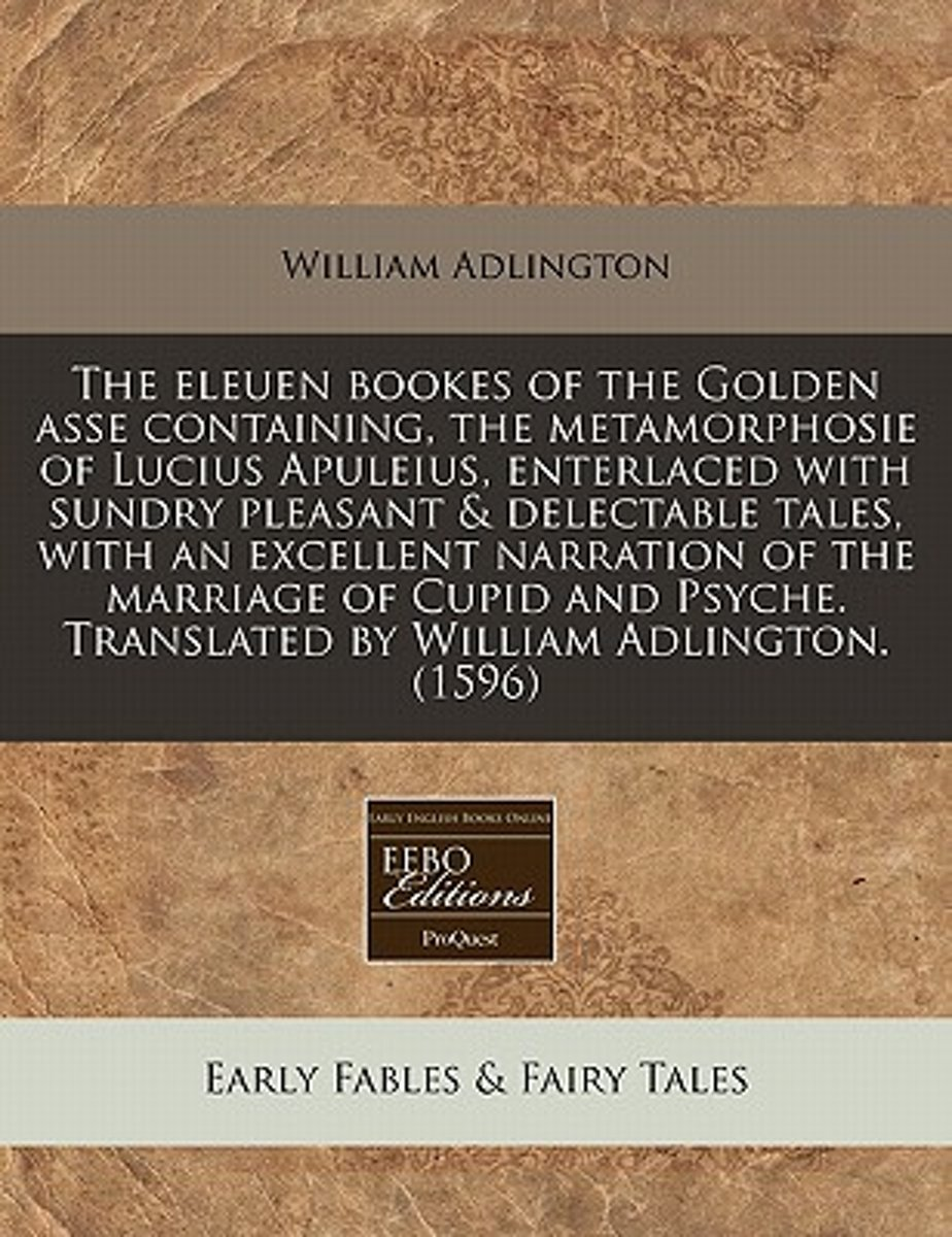 The Eleuen Bookes of the Golden Asse Containing, the Metamorphosie of Lucius Apuleius, Enterlaced with Sundry Pleasant & Delectable Tales, with an Excellent Narration of the Marriage of Cupid