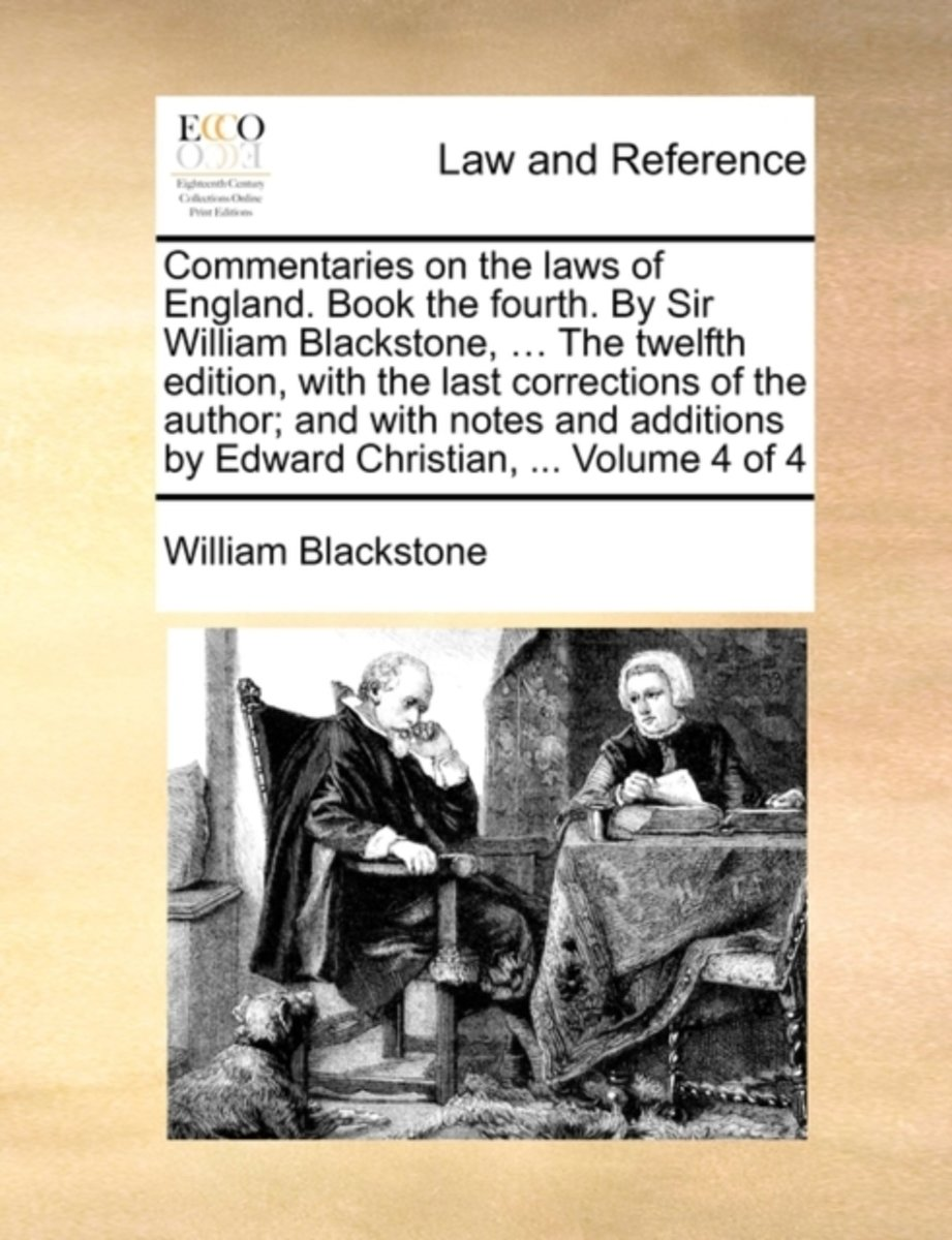 Commentaries on the Laws of England. Book the Fourth. by Sir William Blackstone, ... the Twelfth Edition, with the Last Corrections of the Author; And with Notes and Additions by Edward Chris