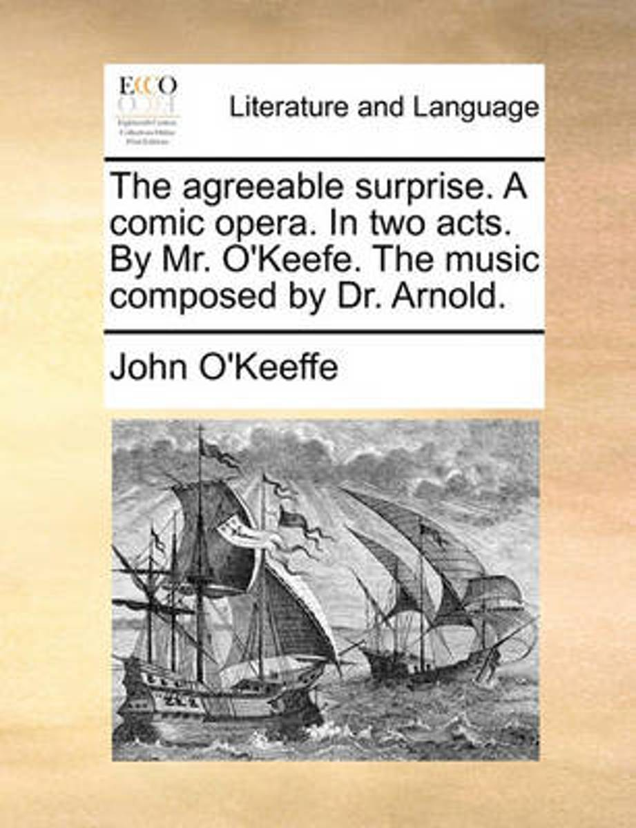 The Agreeable Surprise. a Comic Opera, in Two Acts. by Mr. O'Keefe. the Music Composed by Dr. Arnold