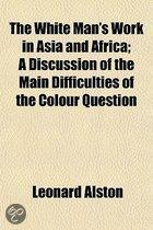 The White Man's Work In Asia And Africa; A Discussion Of The Main Difficulties Of The Colour Question