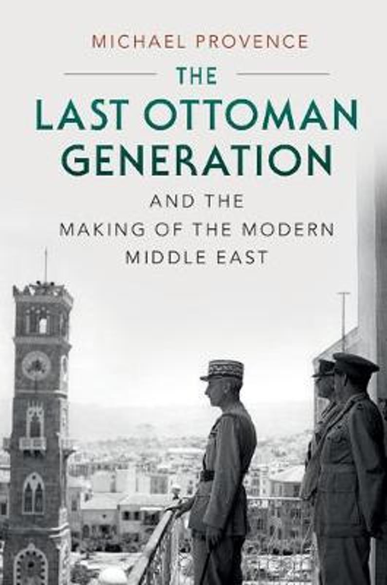 The Last Ottoman Generation and the Making of the Modern Middle East