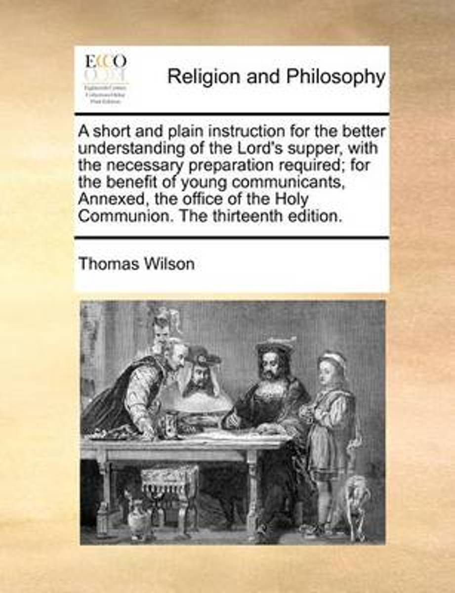 A Short and Plain Instruction for the Better Understanding of the Lord's Supper, with the Necessary Preparation Required; For the Benefit of Young Communicants, Annexed, the Office of the Hol