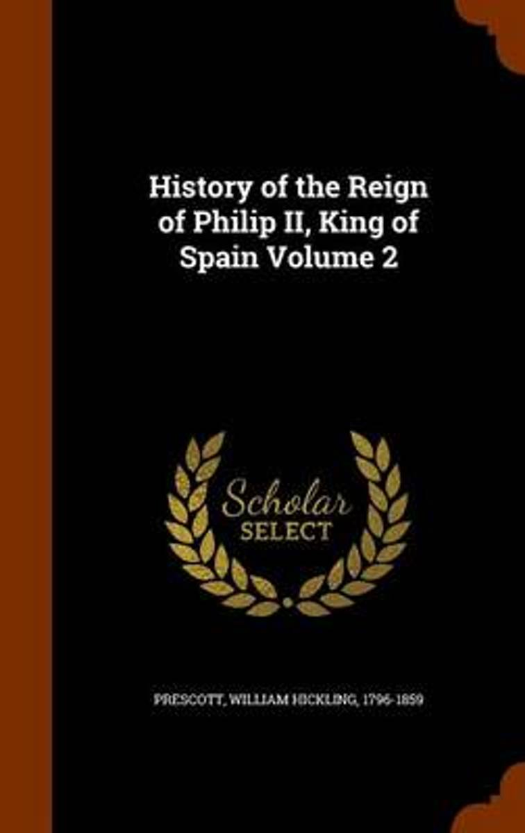 History of the Reign of Philip II, King of Spain Volume 2
