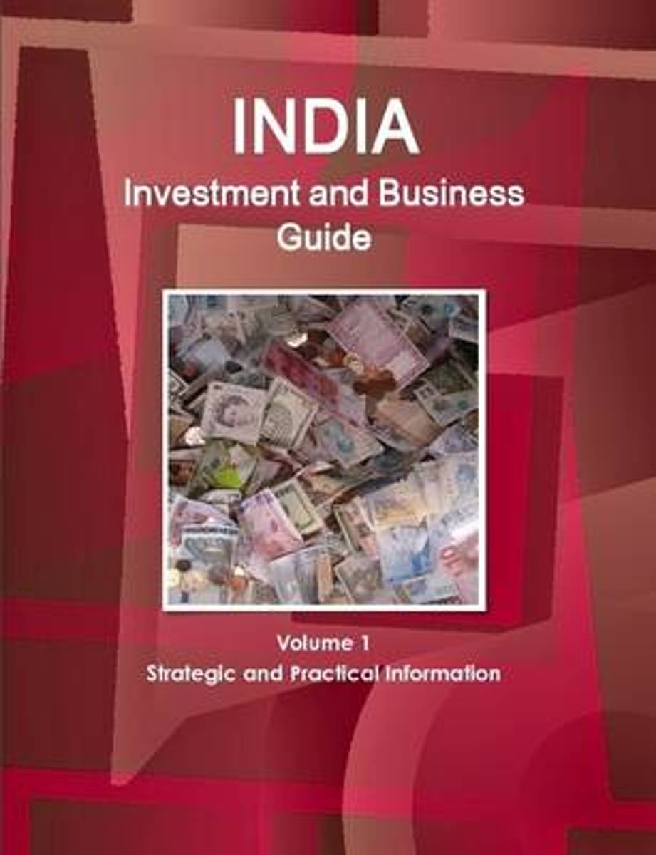 India Investment and Business Guide Volume 1 Strategic and Practical Information