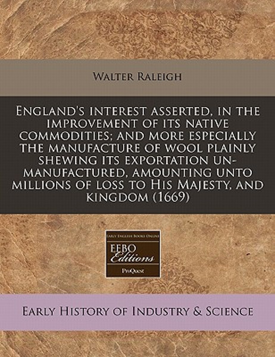England's Interest Asserted, in the Improvement of Its Native Commodities; And More Especially the Manufacture of Wool Plainly Shewing Its Exportation Un-Manufactured, Amounting Unto Millions