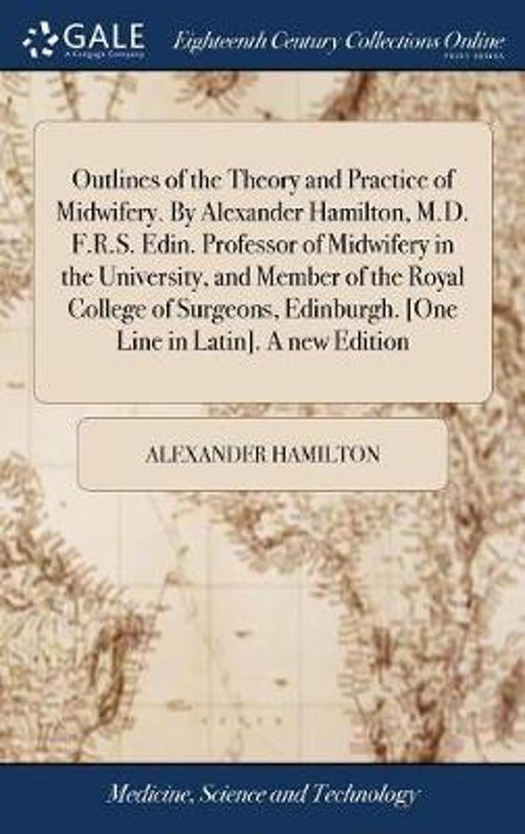 Outlines of the Theory and Practice of Midwifery. by Alexander Hamilton, M.D. F.R.S. Edin. Professor of Midwifery in the University, and Member of the Royal College of Surgeons, Edinburgh. [o