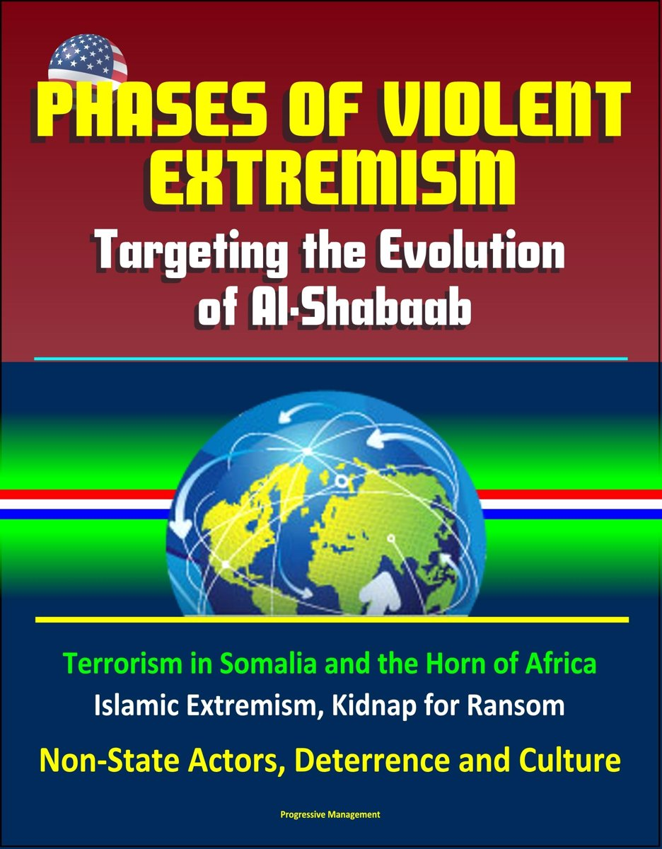 Phases of Violent Extremism: Targeting the Evolution of Al-Shabaab - Terrorism in Somalia and the Horn of Africa, Islamic Extremism, Kidnap for Ransom, Non-State Actors, Deterrence and Cultur