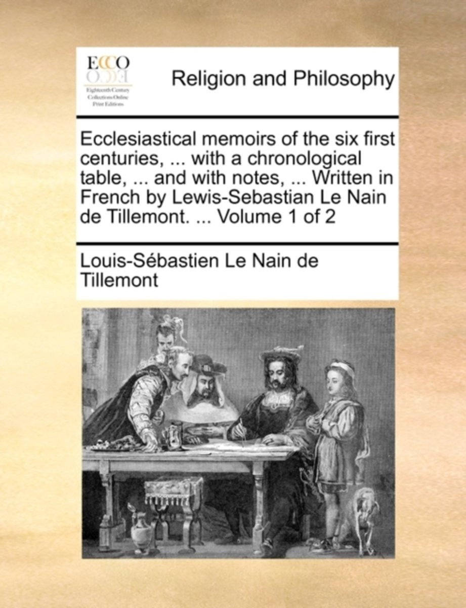 Ecclesiastical Memoirs of the Six First Centuries, ... with a Chronological Table, ... and with Notes, ... Written in French by Lewis-Sebastian Le Nain de Tillemont. ... Volume 1 of 2