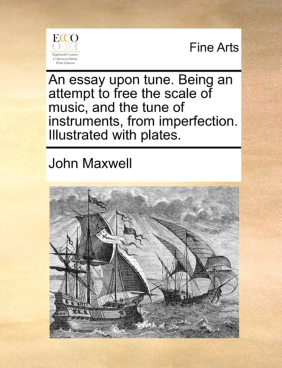 An Essay Upon Tune. Being an Attempt to Free the Scale of Music, and the Tune of Instruments, from Imperfection. Illustrated with Plates