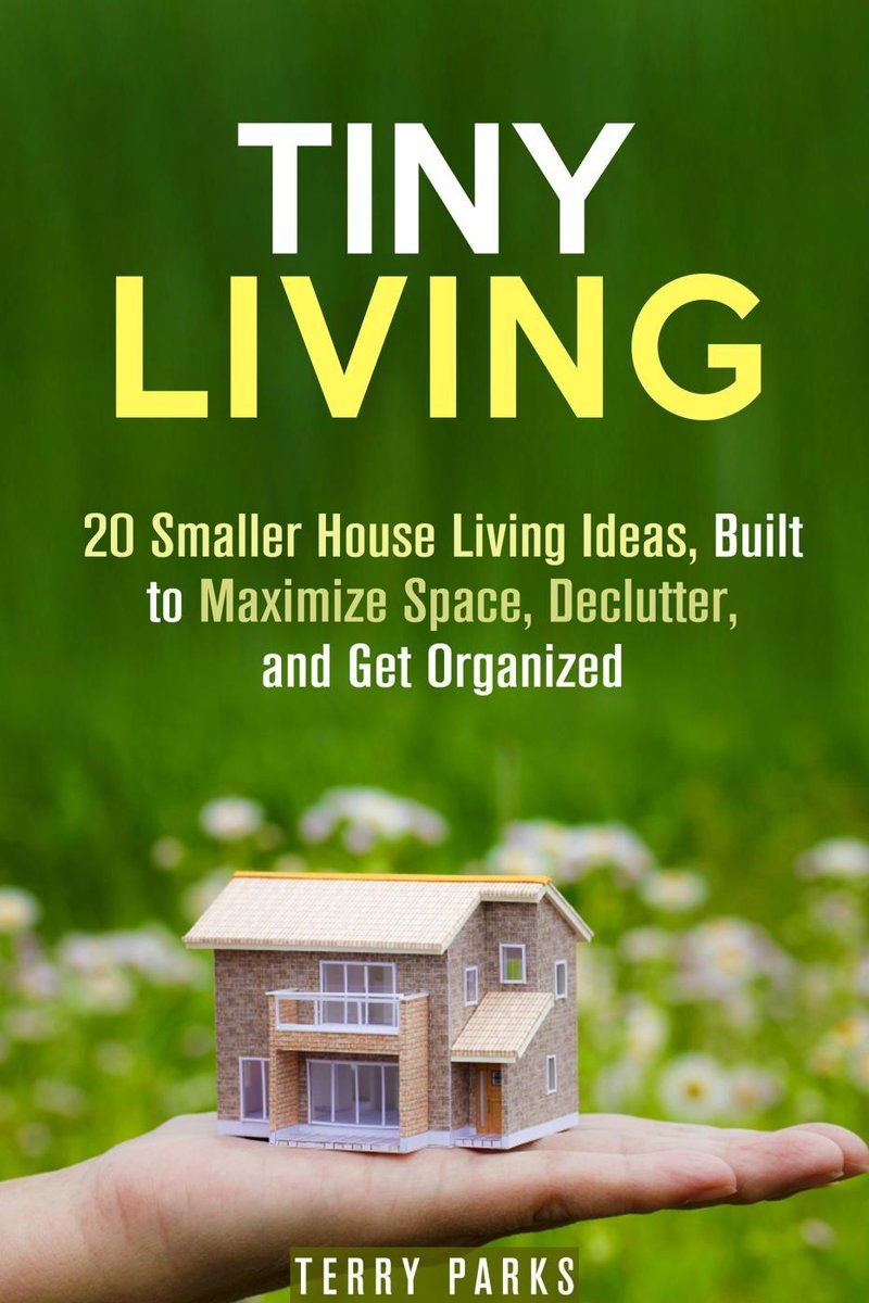 Tiny Living: 20 Smaller House Living Ideas, Built to Maximize Space, Declutter, and Get Organized