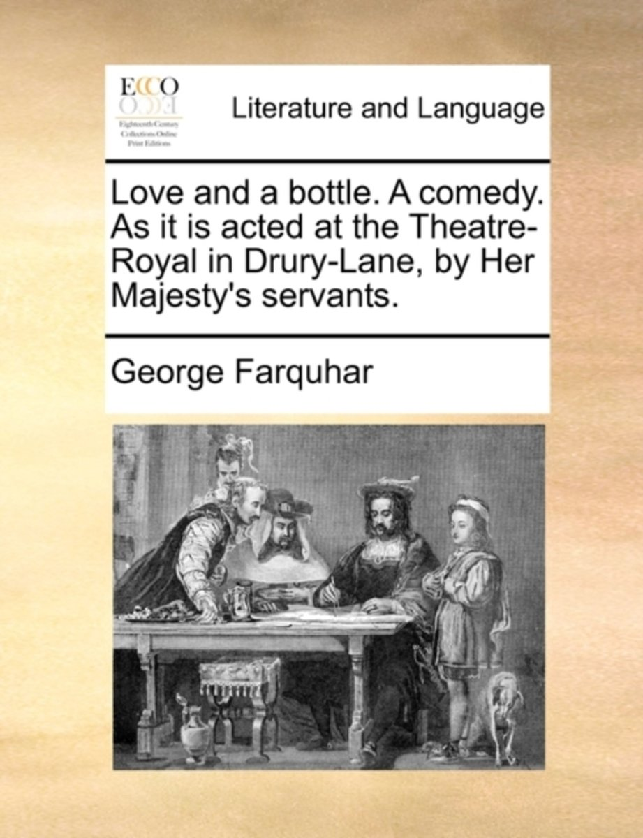 Love and a Bottle. a Comedy. as It Is Acted at the Theatre-Royal in Drury-Lane, by Her Majesty's Servants
