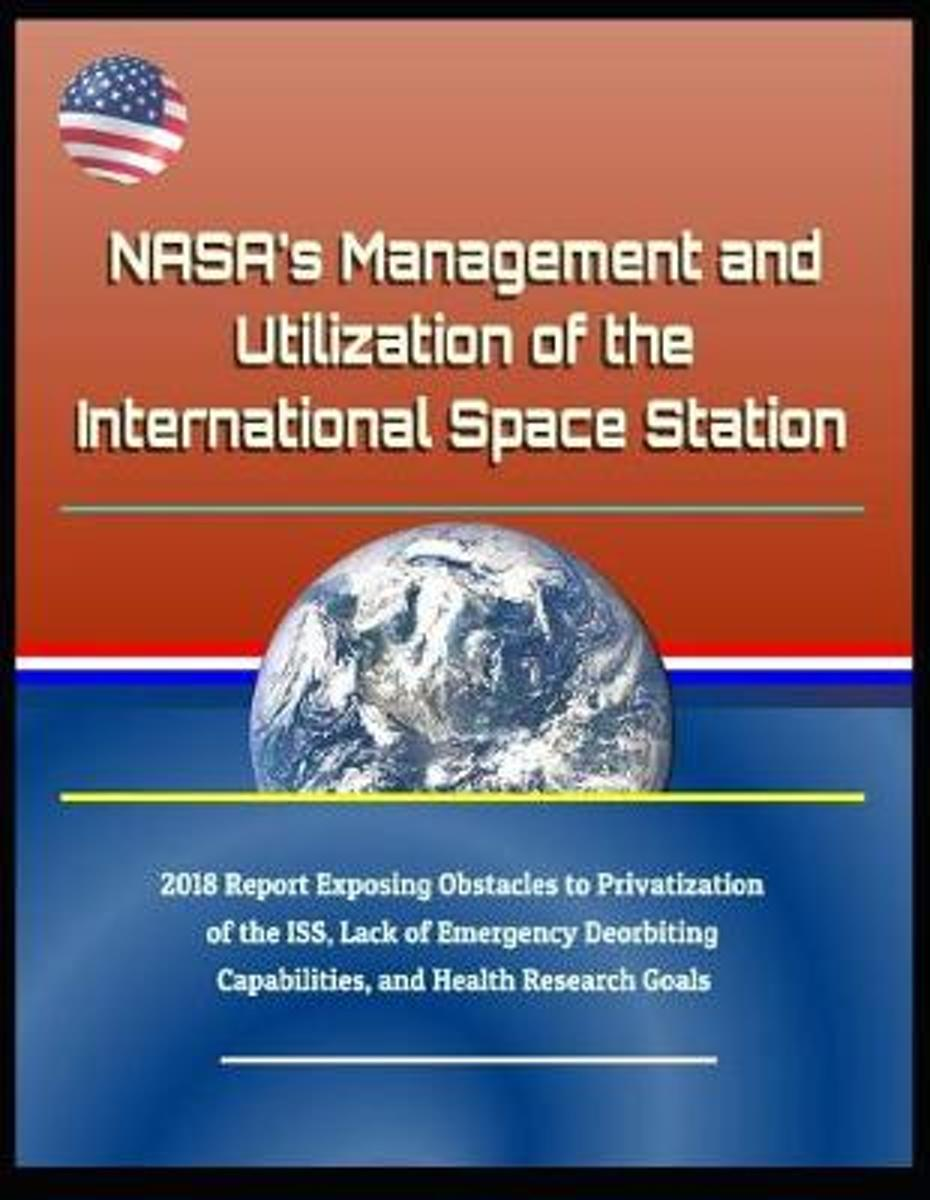 Nasa's Management and Utilization of the International Space Station - 2018 Report Exposing Obstacles to Privatization of the Iss, Lack of Emergency Deorbiting Capabilities, and Health Resear