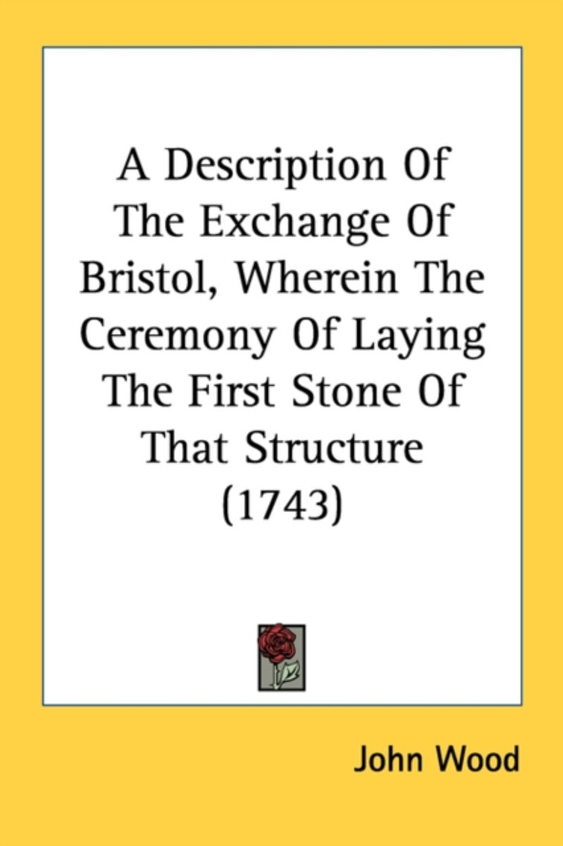 A Description of the Exchange of Bristol, Wherein the Ceremony of Laying the First Stone of That Structure (1743)
