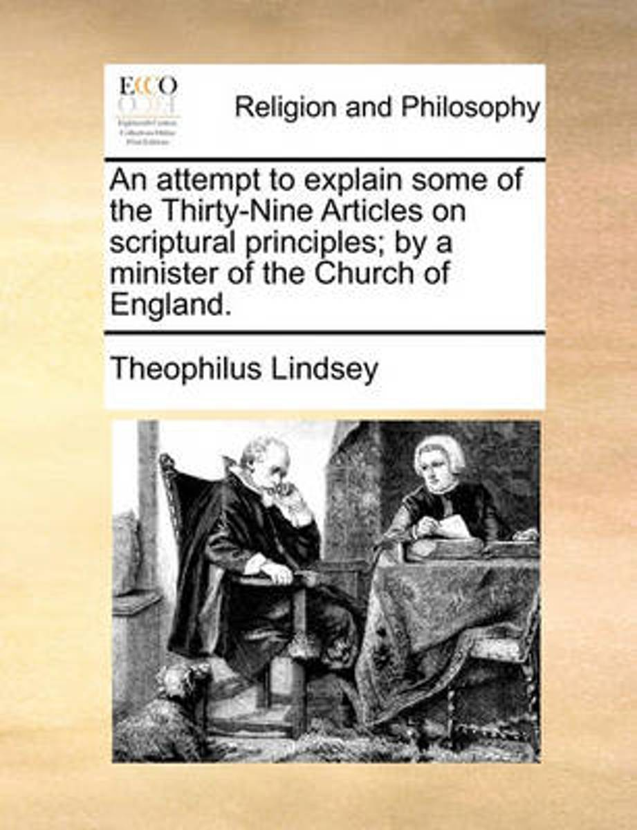 An Attempt to Explain Some of the Thirty-Nine Articles on Scriptural Principles; By a Minister of the Church of England
