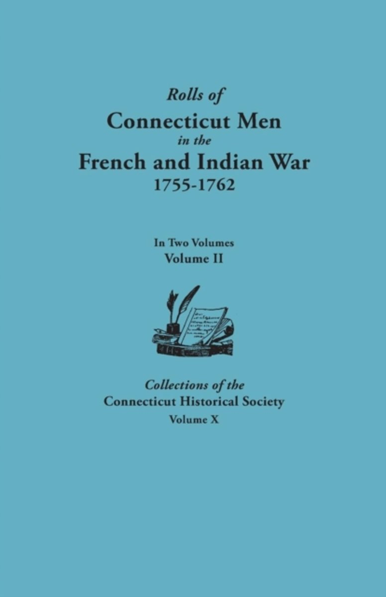 Rolls of Connecticut Men in the French and Indian War, 1755-1762. In Two Volumes. Volume II. Collections of the Connecticut Historical Society, Volume X