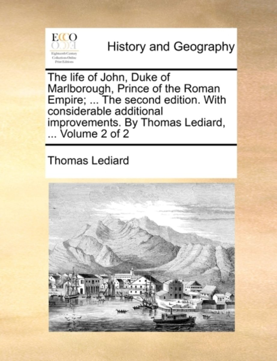 The Life of John, Duke of Marlborough, Prince of the Roman Empire; ... the Second Edition. with Considerable Additional Improvements. by Thomas Lediard, ... Volume 2 of 2