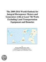 The 2009-2014 World Outlook for Integral Horsepower Motors and Generators with at Least 746 Watts Excluding Land Transportation Equipment and Hemetics