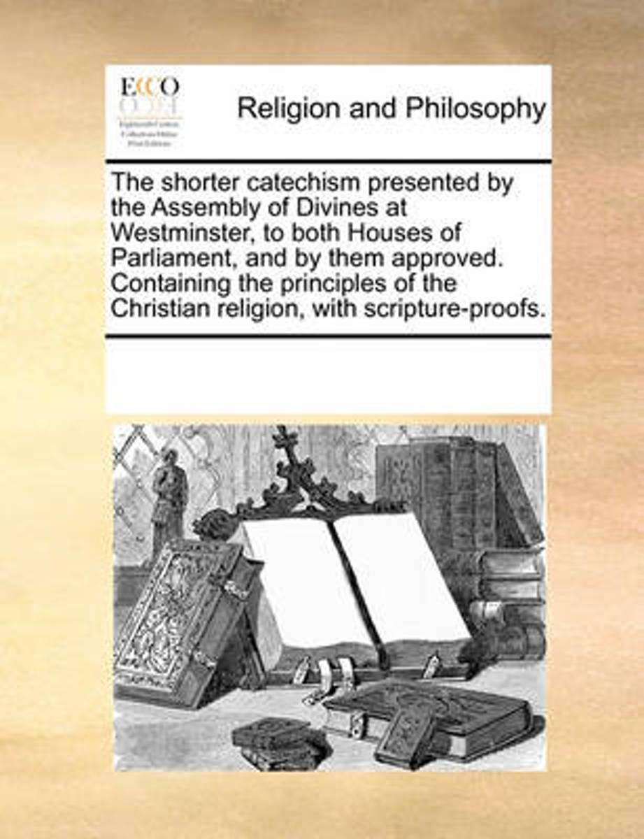 The Shorter Catechism Presented by the Assembly of Divines at Westminster, to Both Houses of Parliament, and by Them Approved. Containing the Principles of the Christian Religion, with Script