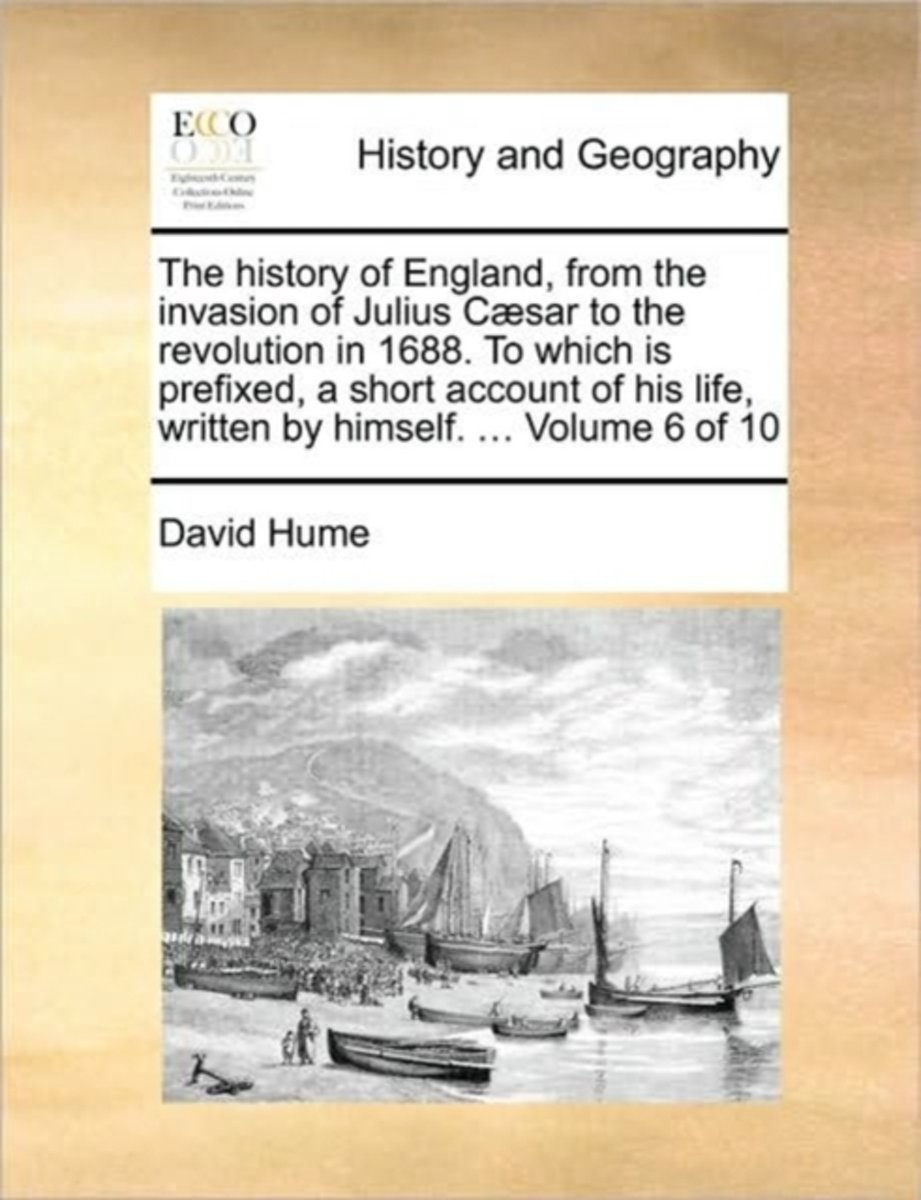 The History of England, from the Invasion of Julius Caesar to the Revolution in 1688. to Which Is Prefixed, a Short Account of His Life, Written by Himself. ... Volume 6 of 10