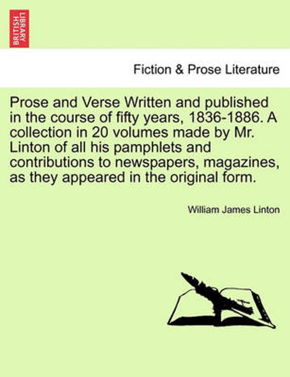 Prose and Verse Written and Published in the Course of Fifty Years, 1836-1886. a Collection in 20 Volumes Made by Mr. Linton of All His Pamphlets and Contributions to Newspapers, Magazines, a
