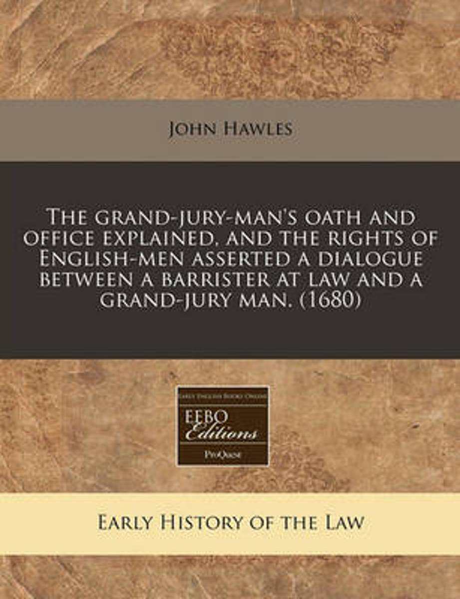 The Grand-Jury-Man's Oath and Office Explained, and the Rights of English-Men Asserted a Dialogue Between a Barrister at Law and a Grand-Jury Man. (1680)