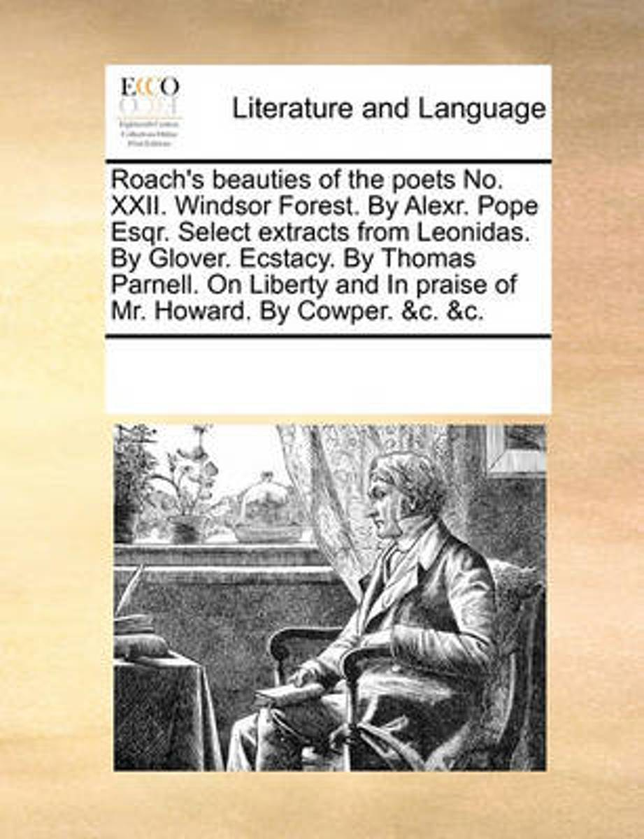 Roach's Beauties of the Poets No. XXII. Windsor Forest. by Alexr. Pope Esqr. Select Extracts from Leonidas. by Glover. Ecstacy. by Thomas Parnell. on Liberty and in Praise of Mr. Howard. by C