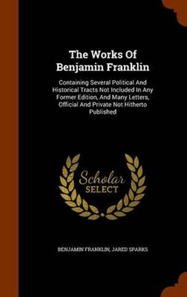 The Works of Benjamin Franklin, Containing Several Political and Historical Tracts Not Included in Any Former Edition, and Many Letters, Official and Private, Not Hitherto Published;