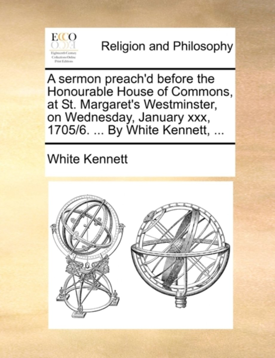 A Sermon Preach'd Before the Honourable House of Commons, at St. Margaret's Westminster, on Wednesday, January XXX, 1705/6. ... by White Kennett,