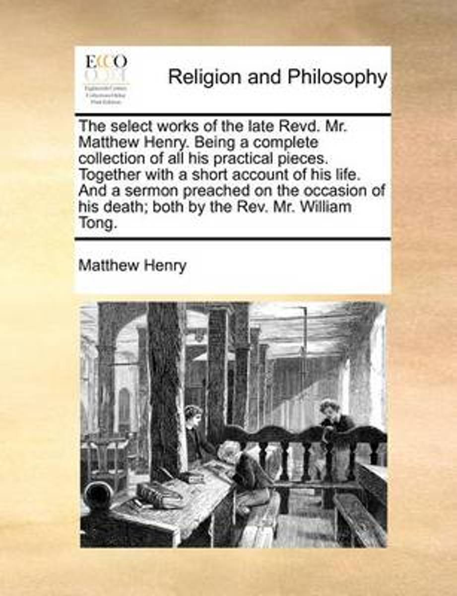The Select Works of the Late Revd. Mr. Matthew Henry. Being a Complete Collection of All His Practical Pieces. Together with a Short Account of His Life. and a Sermon Preached on the Occasion