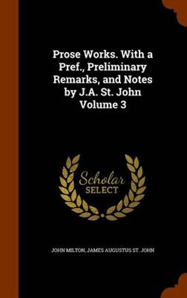 Prose Works. with a Pref., Preliminary Remarks, and Notes by J.A. St. John Volume 3