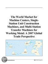 The World Market for Machine Centers, Single-Station Unit Construction Machines, and Multi-Station Transfer Machines for Working Metal