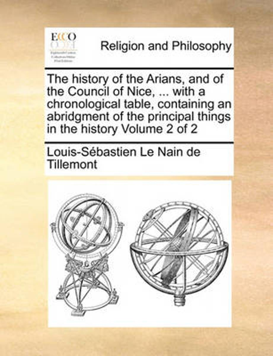 The History of the Arians, and of the Council of Nice, ... with a Chronological Table, Containing an Abridgment of the Principal Things in the History Volume 2 of 2