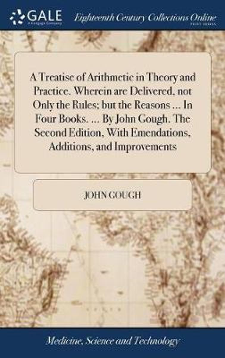 A Treatise of Arithmetic in Theory and Practice. Wherein Are Delivered, Not Only the Rules; But the Reasons ... in Four Books. ... by John Gough. the Second Edition, with Emendations, Additio